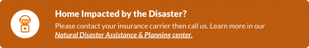 Orange hyperlinked box with text: Home Impacted by the Disaster? Please contact your insurance carrier then call us. Learn more in our Natural Disaster Assistance & Planning center. Select the box to go to the center.